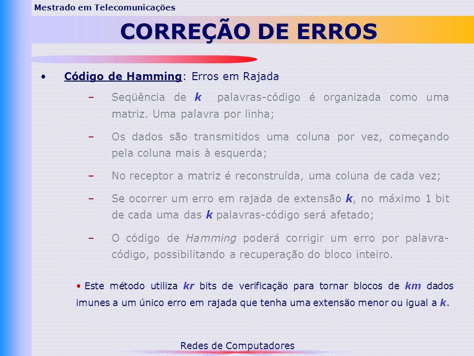 Redes de Computadores Mestrado em Telecomunicações CORREÇÃO DE ERROS Código de Hamming: Erros em Rajada –Seqüência de k palavras-código é organizada como uma matriz.