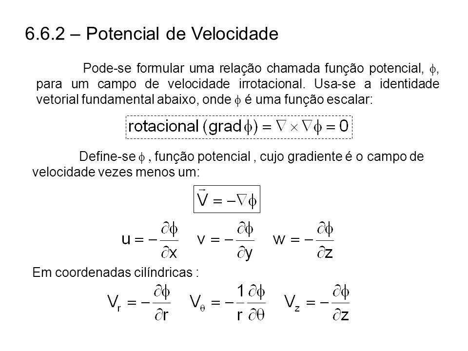 6.6.2 – Potencial de Velocidade Pode-se formular uma relação chamada função potencial,, para um campo de velocidade irrotacional.