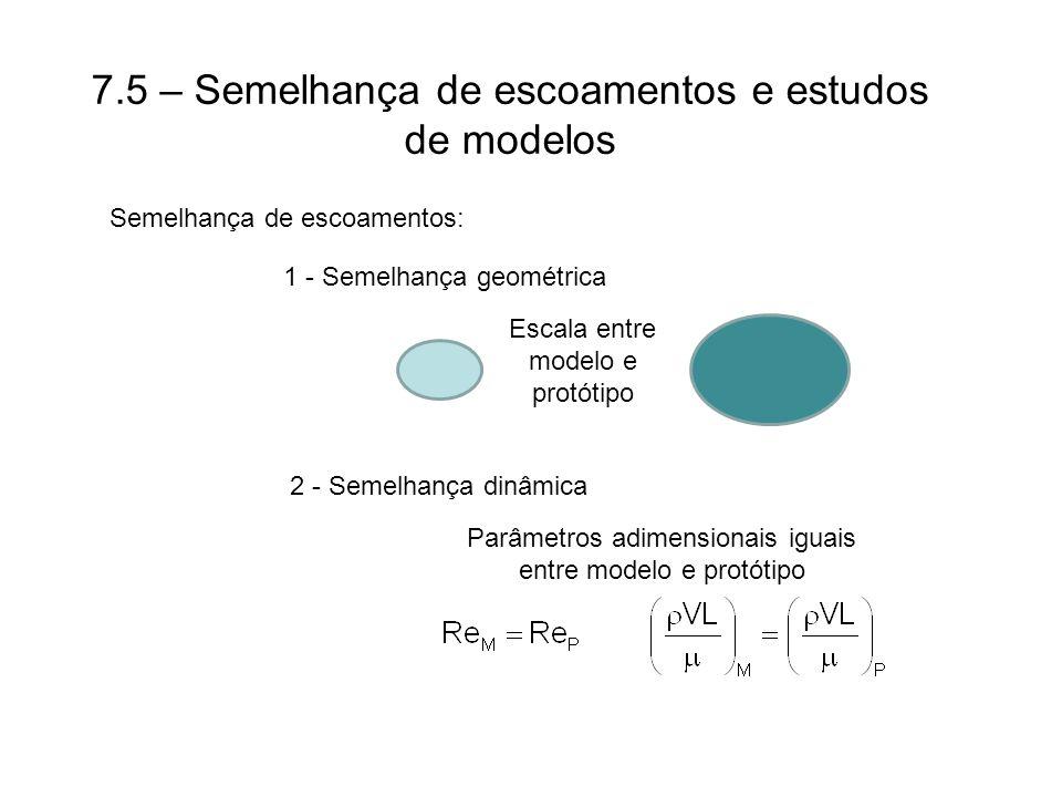 7.5 – Semelhança de escoamentos e estudos de modelos Semelhança de escoamentos: 1 - Semelhança geométrica Escala entre modelo e protótipo 2 - Semelhança dinâmica Parâmetros adimensionais iguais entre modelo e protótipo