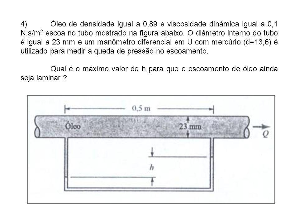 4)Óleo de densidade igual a 0,89 e viscosidade dinâmica igual a 0,1 N.s/m 2 escoa no tubo mostrado na figura abaixo. O diâmetro interno do tubo é igua
