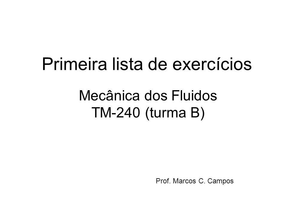 Primeira lista de exercícios Mecânica dos Fluidos TM-240 (turma B) Prof. Marcos C. Campos