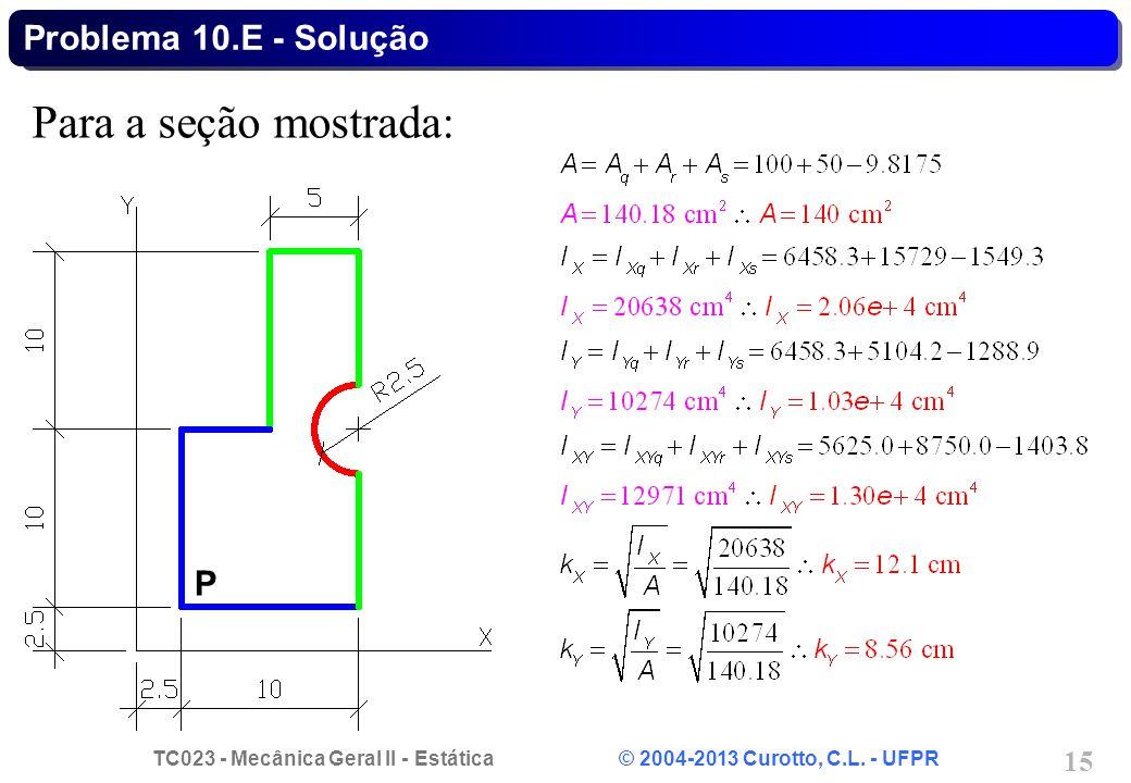TC023 - Mecânica Geral II - Estática © 2004-2013 Curotto, C.L. - UFPR 15 Para a seção mostrada: Problema 10.E - Solução P