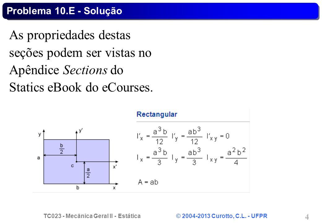 TC023 - Mecânica Geral II - Estática © 2004-2013 Curotto, C.L. - UFPR 4 As propriedades destas seções podem ser vistas no Apêndice Sections do Statics