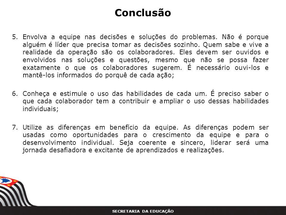 SECRETARIA DA EDUCAÇÃO Conclusão 5.Envolva a equipe nas decisões e soluções do problemas. Não é porque alguém é líder que precisa tomar as decisões so