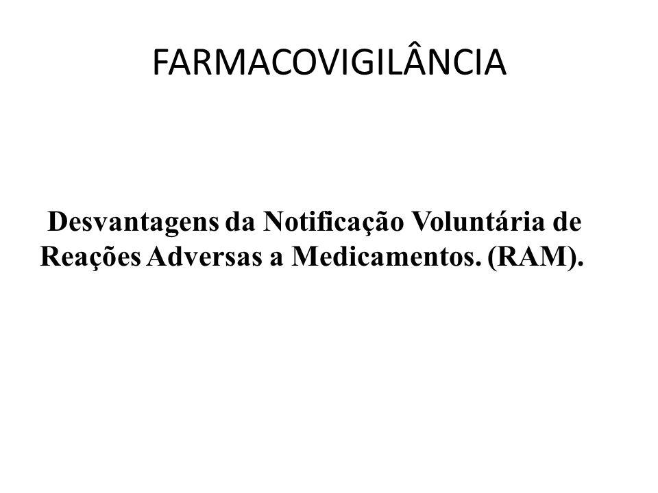 FARMACOVIGILÂNCIA Desvantagens da Notificação Voluntária de Reações Adversas a Medicamentos. (RAM).