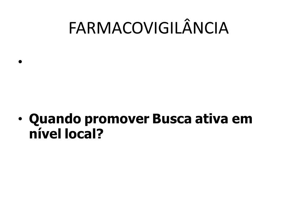FARMACOVIGILÂNCIA Quando promover Busca ativa em nível local?