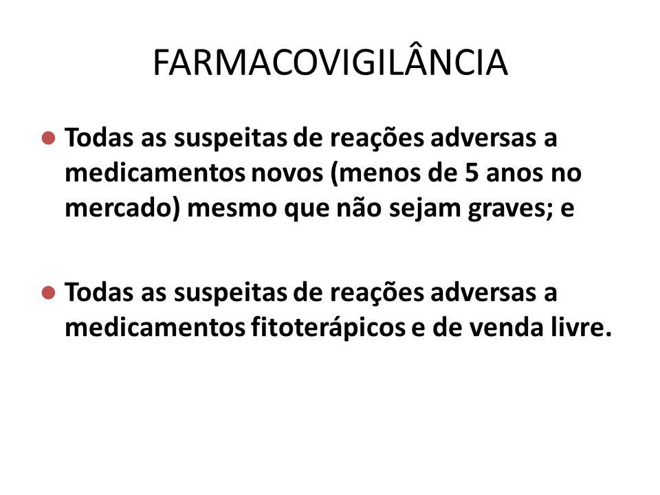 FARMACOVIGILÂNCIA Todas as suspeitas de reações adversas a medicamentos novos (menos de 5 anos no mercado) mesmo que não sejam graves; e Todas as susp