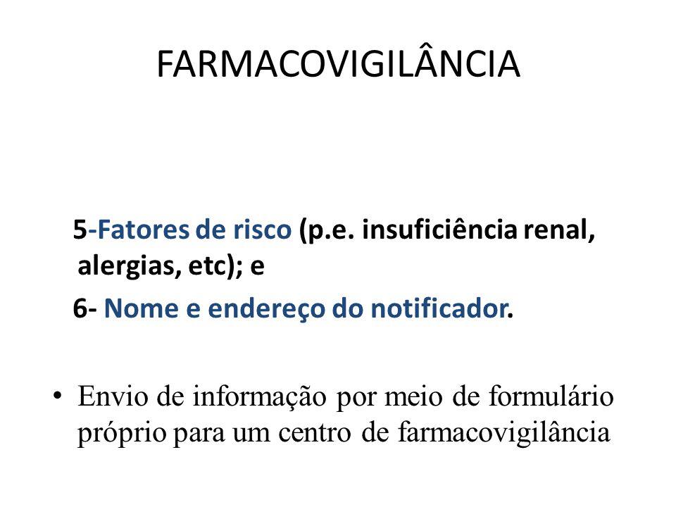 FARMACOVIGILÂNCIA 5-Fatores de risco (p.e. insuficiência renal, alergias, etc); e 6- Nome e endereço do notificador. Envio de informação por meio de f