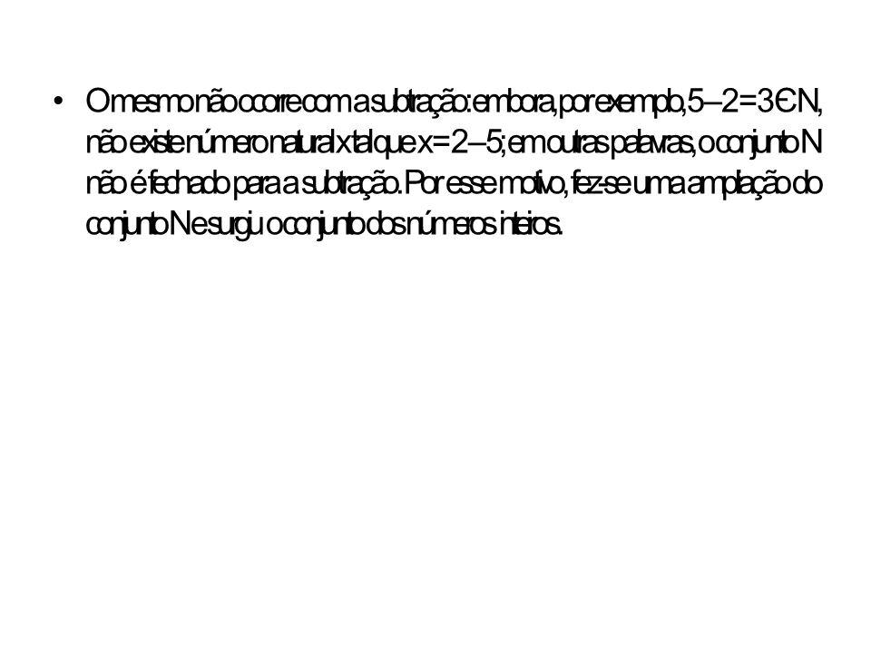 O mesmo não ocorre com a subtração: embora, por exemplo, 5 – 2 = 3 Є N, não existe número natural x tal que x = 2 – 5; em outras palavras, o conjunto