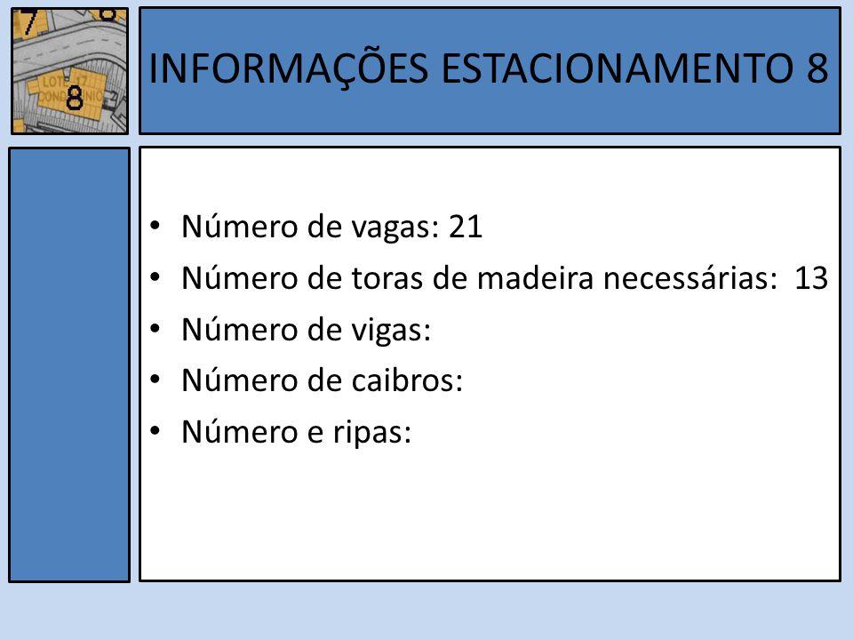 Número de vagas: 21 Número de toras de madeira necessárias: 13 Número de vigas: Número de caibros: Número e ripas: INFORMAÇÕES ESTACIONAMENTO 8