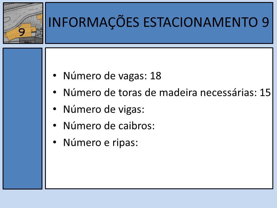 Número de vagas: 18 Número de toras de madeira necessárias: 15 Número de vigas: Número de caibros: Número e ripas: INFORMAÇÕES ESTACIONAMENTO 9