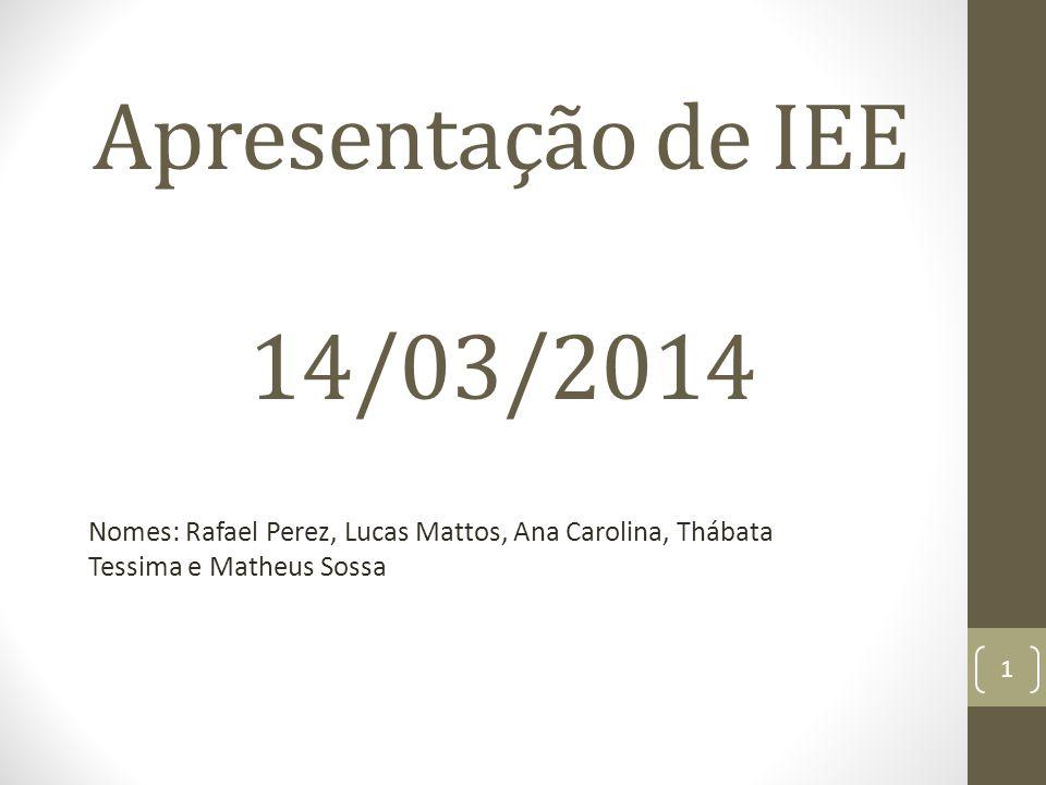 Apresentação de IEE 14/03/2014 Nomes: Rafael Perez, Lucas Mattos, Ana Carolina, Thábata Tessima e Matheus Sossa 1