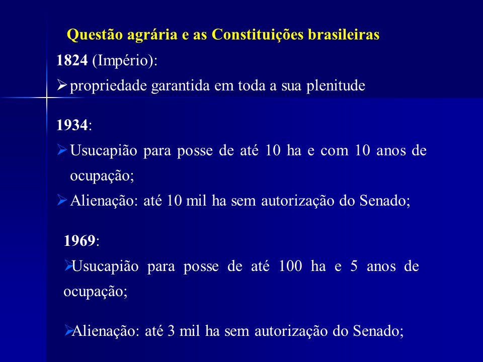 Questão agrária e as Constituições brasileiras 1824 (Império): propriedade garantida em toda a sua plenitude 1934: Usucapião para posse de até 10 ha e