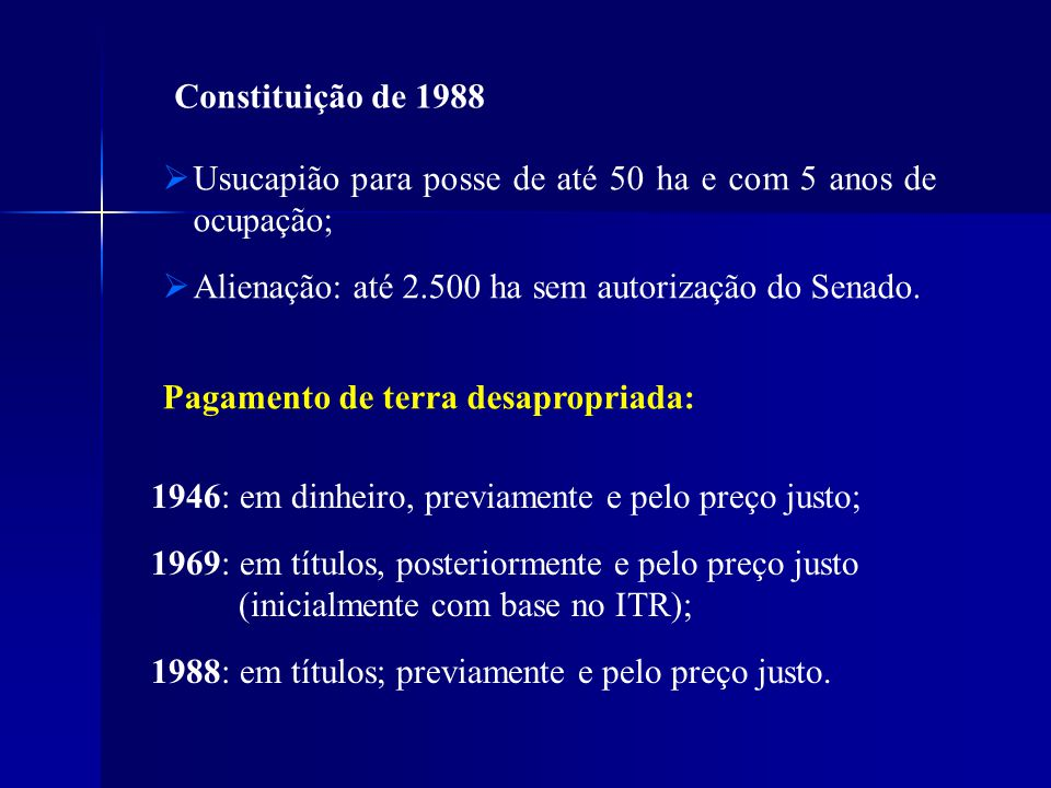 Constituição de 1988 Usucapião para posse de até 50 ha e com 5 anos de ocupação; Alienação: até 2.500 ha sem autorização do Senado. Pagamento de terra