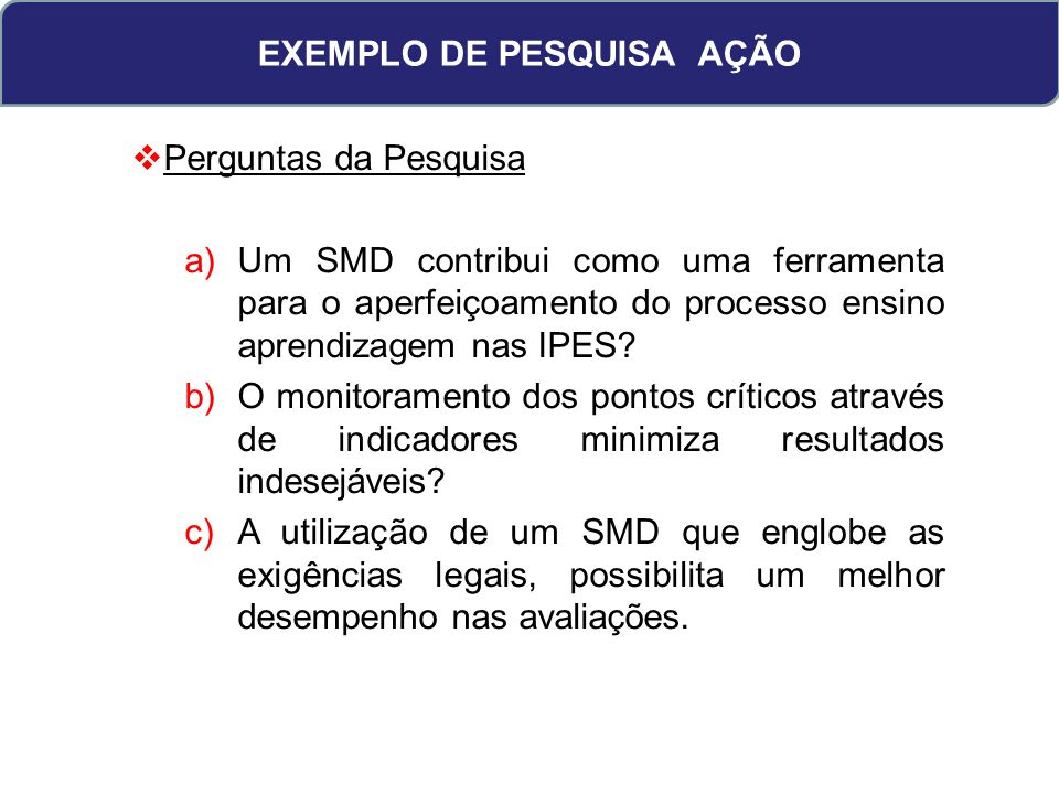 EXEMPLO DE PESQUISA AÇÃO Perguntas da Pesquisa a)Um SMD contribui como uma ferramenta para o aperfeiçoamento do processo ensino aprendizagem nas IPES?
