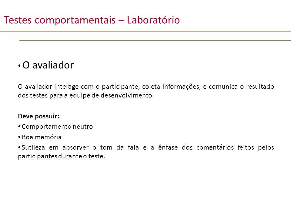 O avaliador O avaliador interage com o participante, coleta informações, e comunica o resultado dos testes para a equipe de desenvolvimento.
