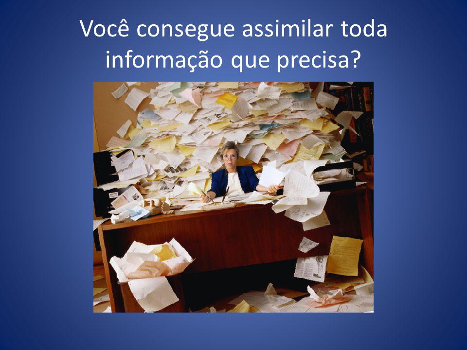 Você consegue assimilar toda informação que precisa?