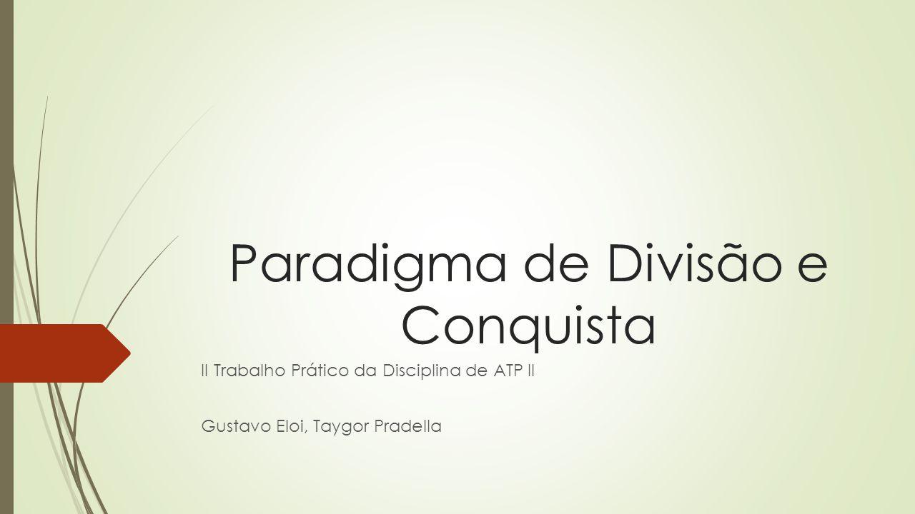 Paradigma de Divisão e Conquista II Trabalho Prático da Disciplina de ATP II Gustavo Eloi, Taygor Pradella