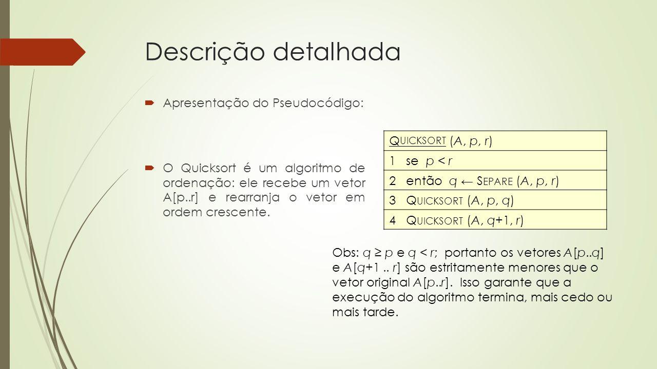 Descrição detalhada Apresentação do Pseudocódigo: O Quicksort é um algoritmo de ordenação: ele recebe um vetor A[p..r] e rearranja o vetor em ordem cr
