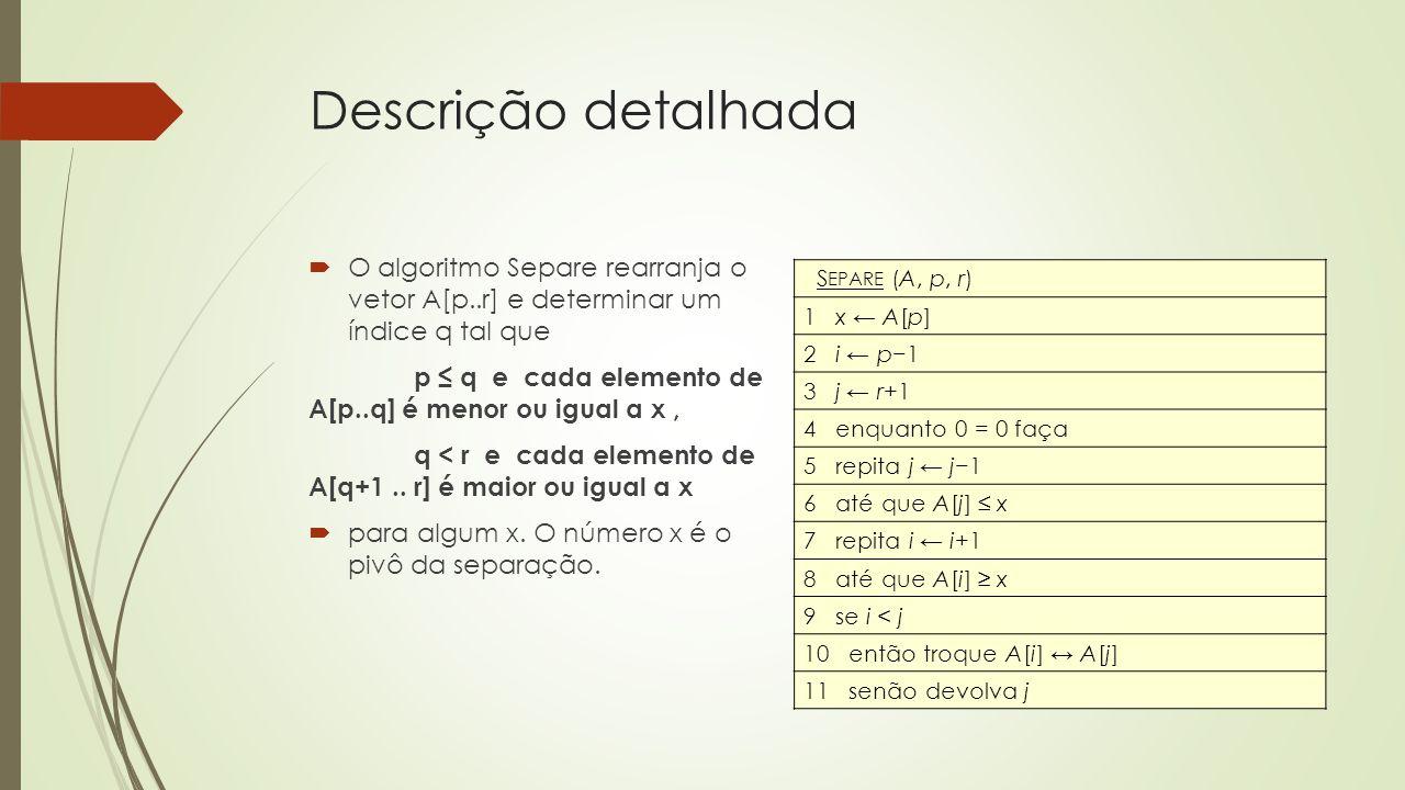 Descrição detalhada O algoritmo Separe rearranja o vetor A[p..r] e determinar um índice q tal que p q e cada elemento de A[p..q] é menor ou igual a x,