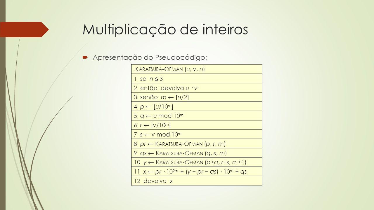 Multiplicação de inteiros Apresentação do Pseudocódigo: K ARATSUBA -O FMAN (u, v, n) 1 se n 3 2 então devolva u · v 3 senão m n/2 4 p u/10 m 5 q u mod