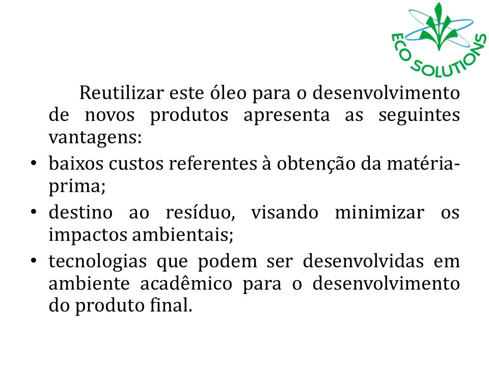 Reutilizar este óleo para o desenvolvimento de novos produtos apresenta as seguintes vantagens: baixos custos referentes à obtenção da matéria- prima;