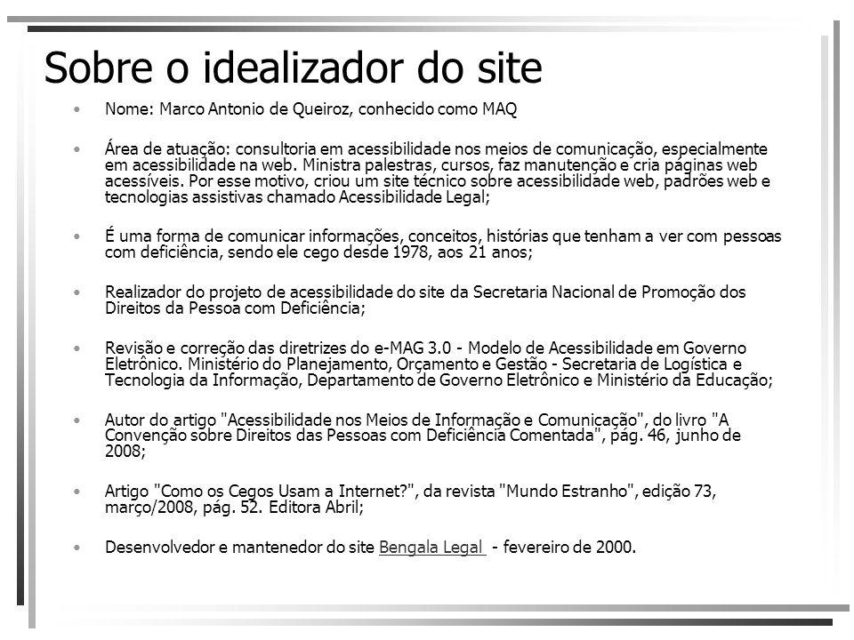 Sobre o idealizador do site Nome: Marco Antonio de Queiroz, conhecido como MAQ Área de atuação: consultoria em acessibilidade nos meios de comunicação, especialmente em acessibilidade na web.