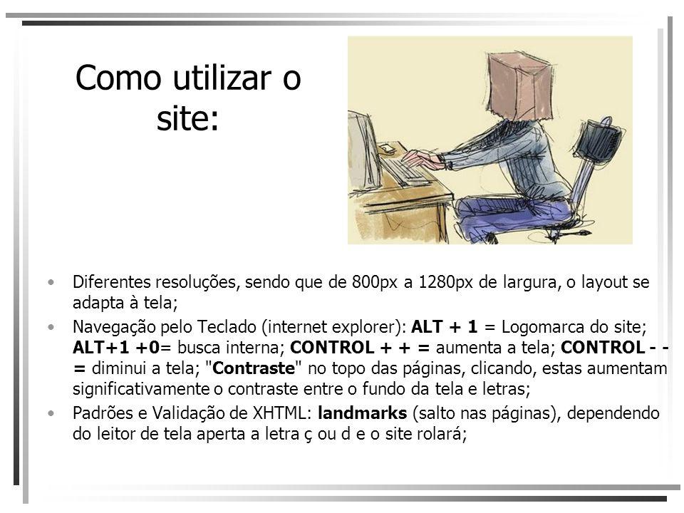 Como utilizar o site: Diferentes resoluções, sendo que de 800px a 1280px de largura, o layout se adapta à tela; Navegação pelo Teclado (internet explorer): ALT + 1 = Logomarca do site; ALT+1 +0= busca interna; CONTROL + + = aumenta a tela; CONTROL - - = diminui a tela; Contraste no topo das páginas, clicando, estas aumentam significativamente o contraste entre o fundo da tela e letras; Padrões e Validação de XHTML: landmarks (salto nas páginas), dependendo do leitor de tela aperta a letra ç ou d e o site rolará;