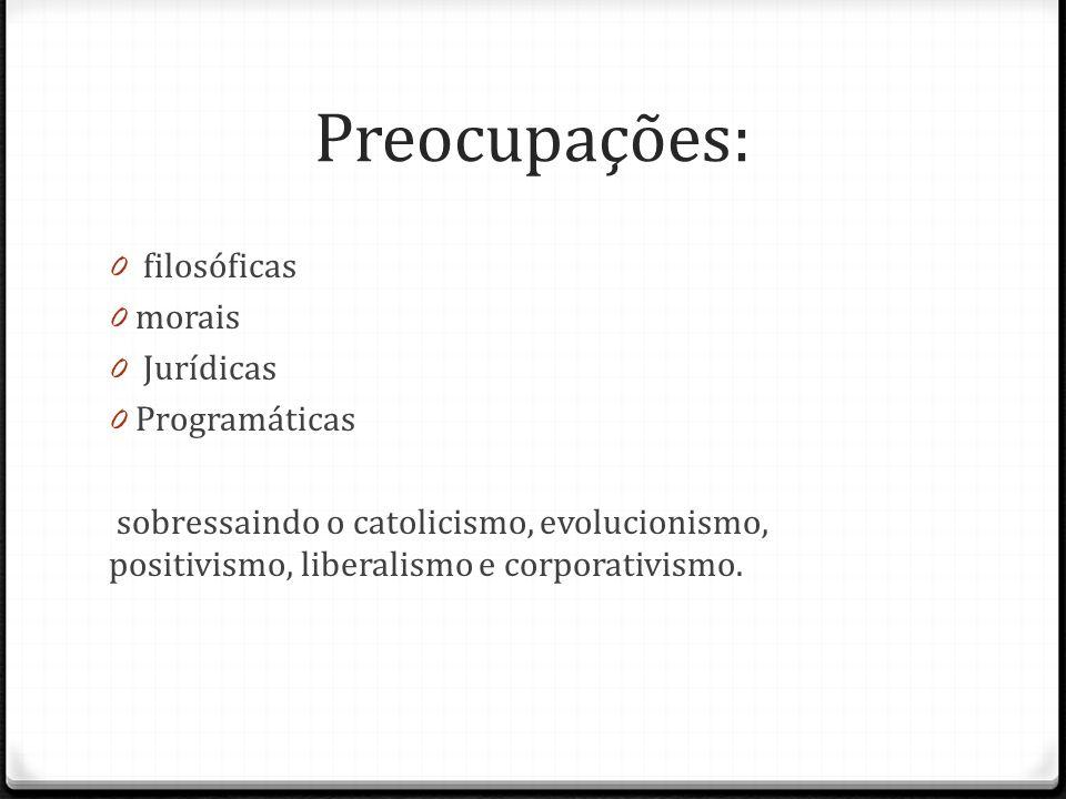 Preocupações: 0 filosóficas 0 morais 0 Jurídicas 0 Programáticas sobressaindo o catolicismo, evolucionismo, positivismo, liberalismo e corporativismo.