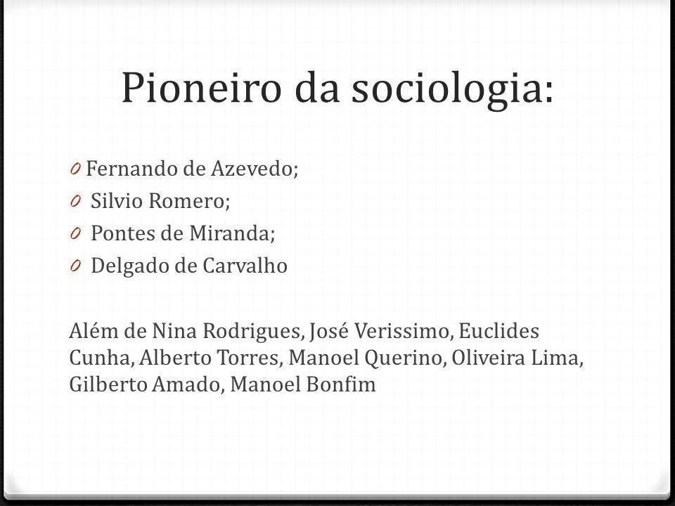 Pioneiro da sociologia: 0 Fernando de Azevedo; 0 Silvio Romero; 0 Pontes de Miranda; 0 Delgado de Carvalho Além de Nina Rodrigues, José Verissimo, Euc