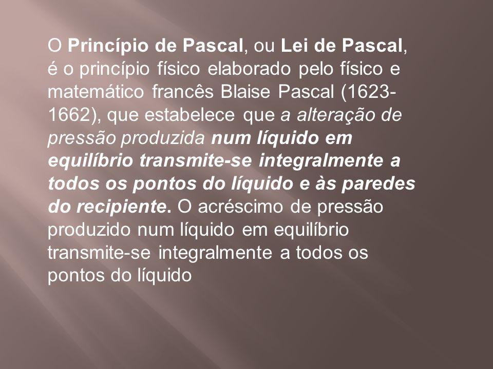 O Princípio de Pascal, ou Lei de Pascal, é o princípio físico elaborado pelo físico e matemático francês Blaise Pascal (1623- 1662), que estabelece qu