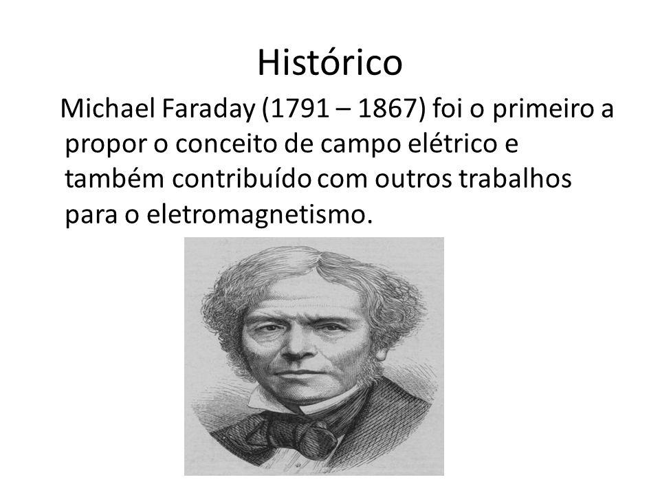 Histórico Michael Faraday (1791 – 1867) foi o primeiro a propor o conceito de campo elétrico e também contribuído com outros trabalhos para o eletromagnetismo.