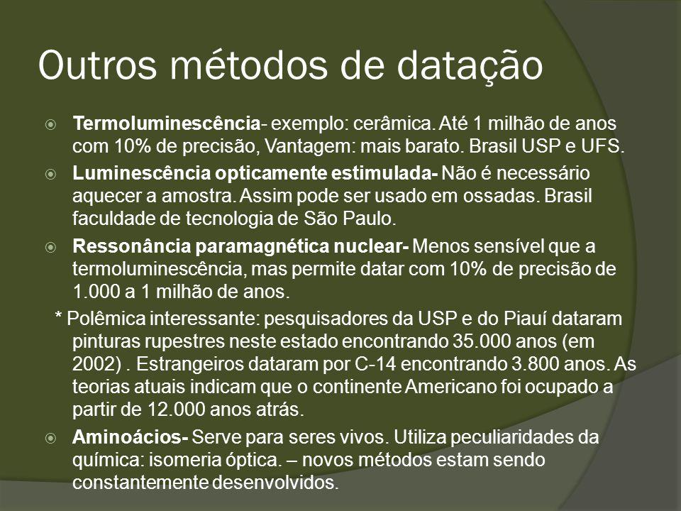 Outros métodos de datação Termoluminescência- exemplo: cerâmica. Até 1 milhão de anos com 10% de precisão, Vantagem: mais barato. Brasil USP e UFS. Lu