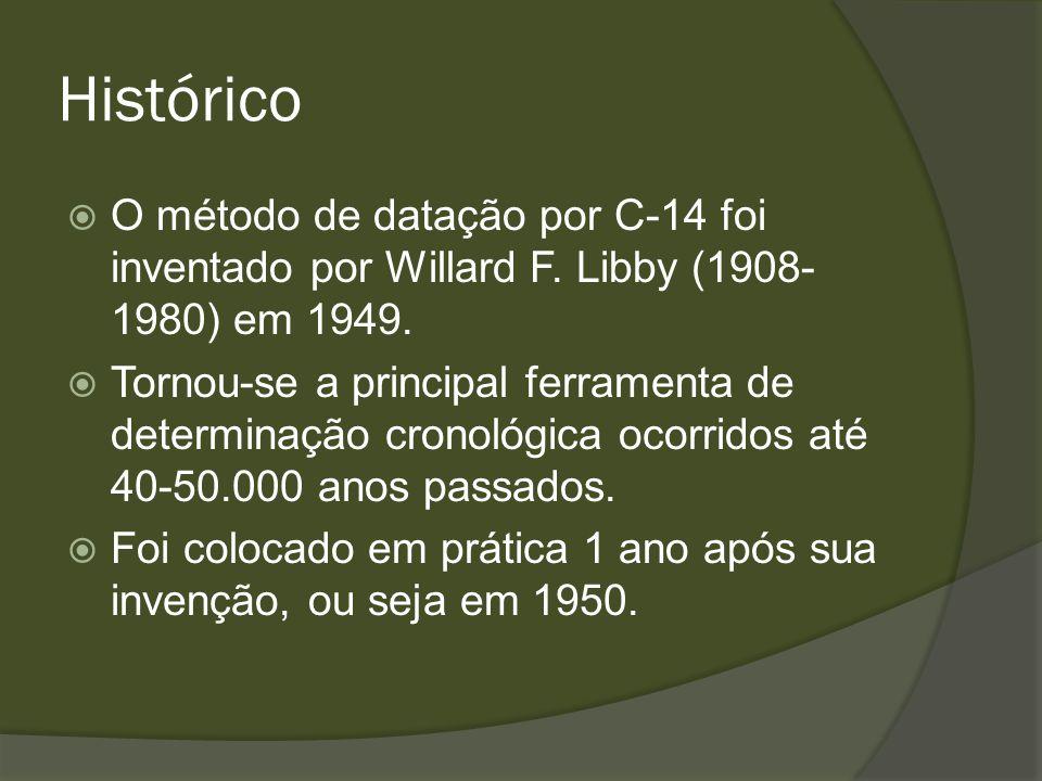 Histórico O método de datação por C-14 foi inventado por Willard F. Libby (1908- 1980) em 1949. Tornou-se a principal ferramenta de determinação crono
