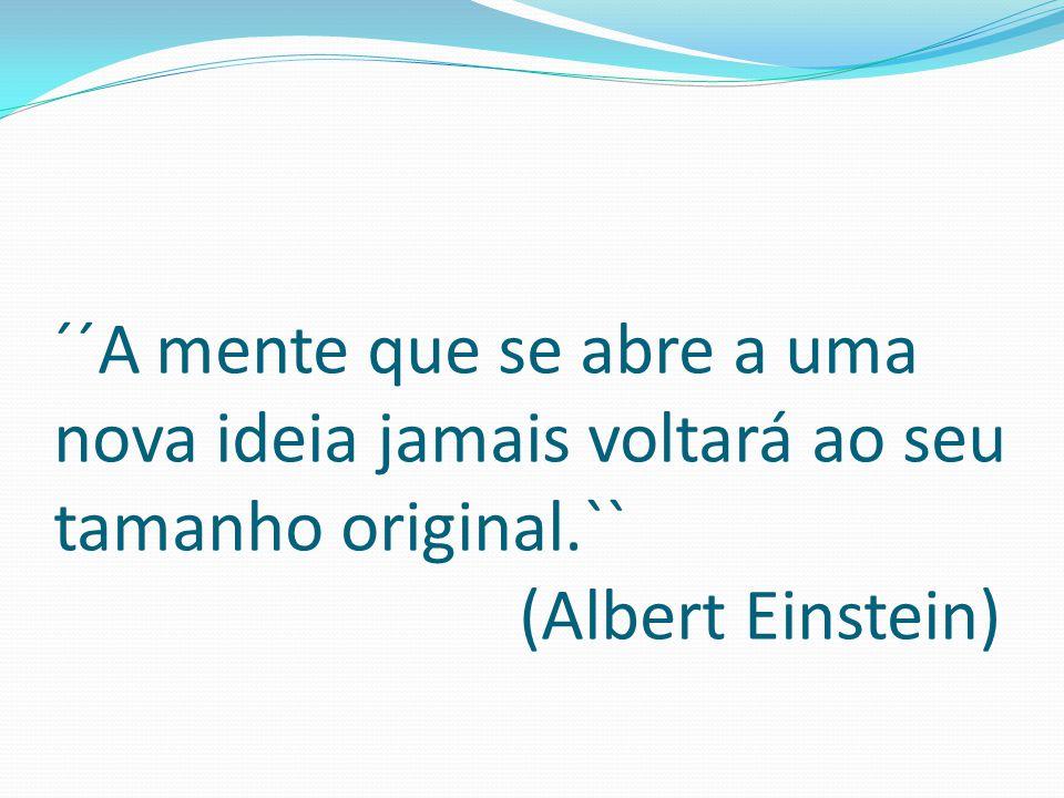 ´´A mente que se abre a uma nova ideia jamais voltará ao seu tamanho original.`` (Albert Einstein)