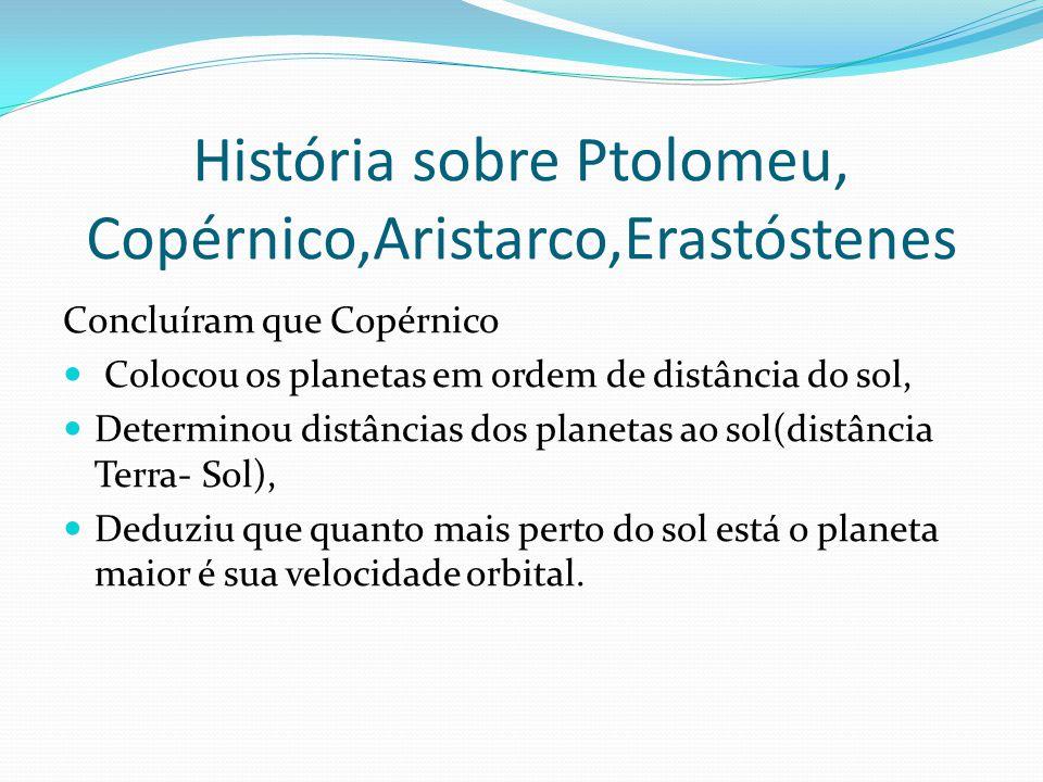 História sobre Ptolomeu, Copérnico,Aristarco,Erastóstenes Concluíram que Copérnico Colocou os planetas em ordem de distância do sol, Determinou distân