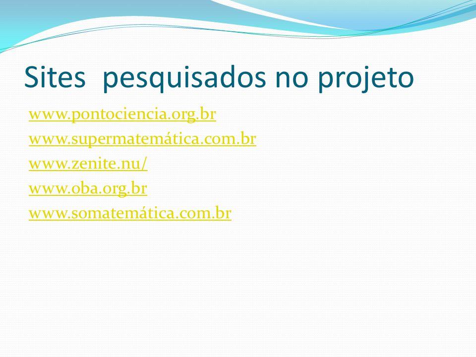 Sites pesquisados no projeto www.pontociencia.org.br www.supermatemática.com.br www.zenite.nu/ www.oba.org.br www.somatemática.com.br