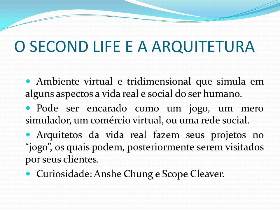 O SECOND LIFE E A ARQUITETURA Ambiente virtual e tridimensional que simula em alguns aspectos a vida real e social do ser humano. Pode ser encarado co