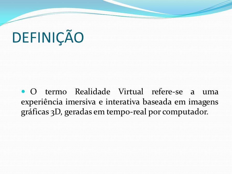 DEFINIÇÃO O termo Realidade Virtual refere-se a uma experiência imersiva e interativa baseada em imagens gráficas 3D, geradas em tempo-real por comput