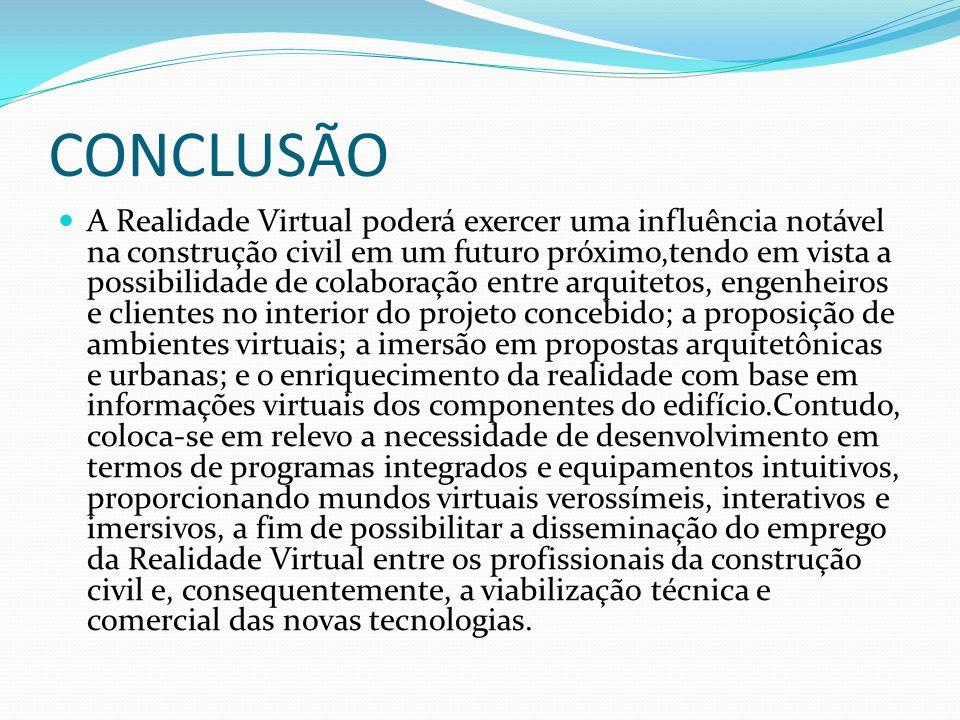 CONCLUSÃO A Realidade Virtual poderá exercer uma influência notável na construção civil em um futuro próximo,tendo em vista a possibilidade de colabor