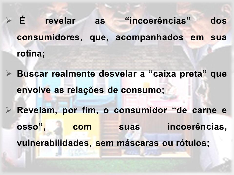 É revelar as incoerências dos consumidores, que, acompanhados em sua rotina; Buscar realmente desvelar a caixa preta que envolve as relações de consum