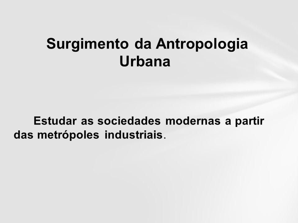 Estudar as sociedades modernas a partir das metrópoles industriais. Surgimento da Antropologia Urbana
