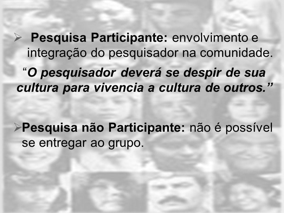 Pesquisa Participante: envolvimento e integração do pesquisador na comunidade. O pesquisador deverá se despir de sua cultura para vivencia a cultura d