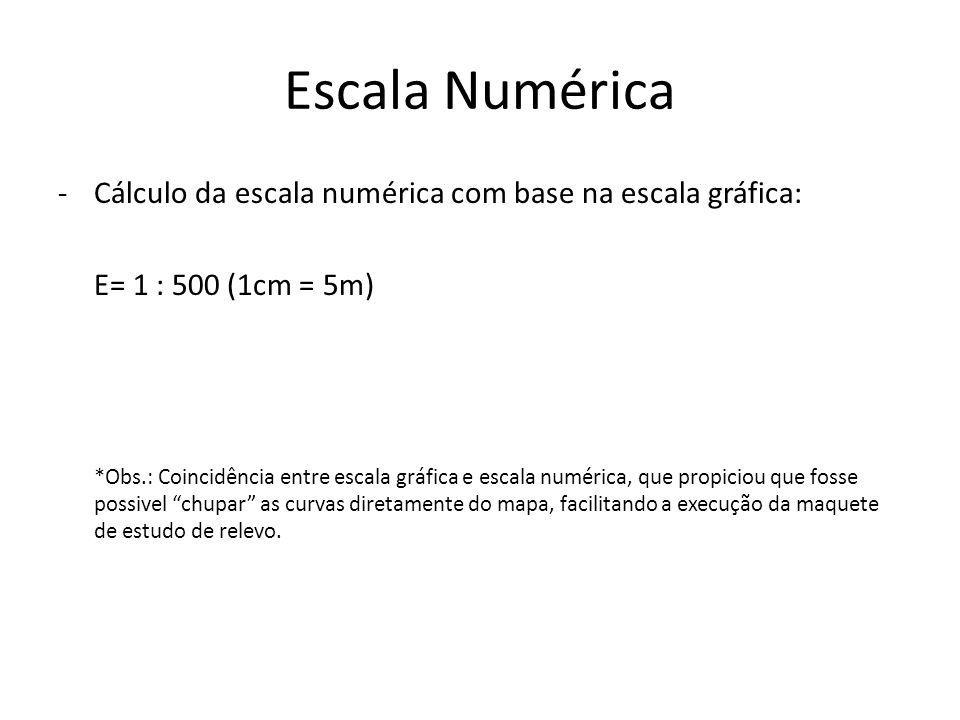 Escala Numérica -Cálculo da escala numérica com base na escala gráfica: E= 1 : 500 (1cm = 5m) *Obs.: Coincidência entre escala gráfica e escala numérica, que propiciou que fosse possivel chupar as curvas diretamente do mapa, facilitando a execução da maquete de estudo de relevo.