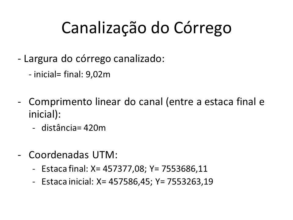 Canalização do Córrego - Largura do córrego canalizado: - inicial= final: 9,02m -Comprimento linear do canal (entre a estaca final e inicial): -distância= 420m -Coordenadas UTM: -Estaca final: X= 457377,08; Y= 7553686,11 -Estaca inicial: X= 457586,45; Y= 7553263,19