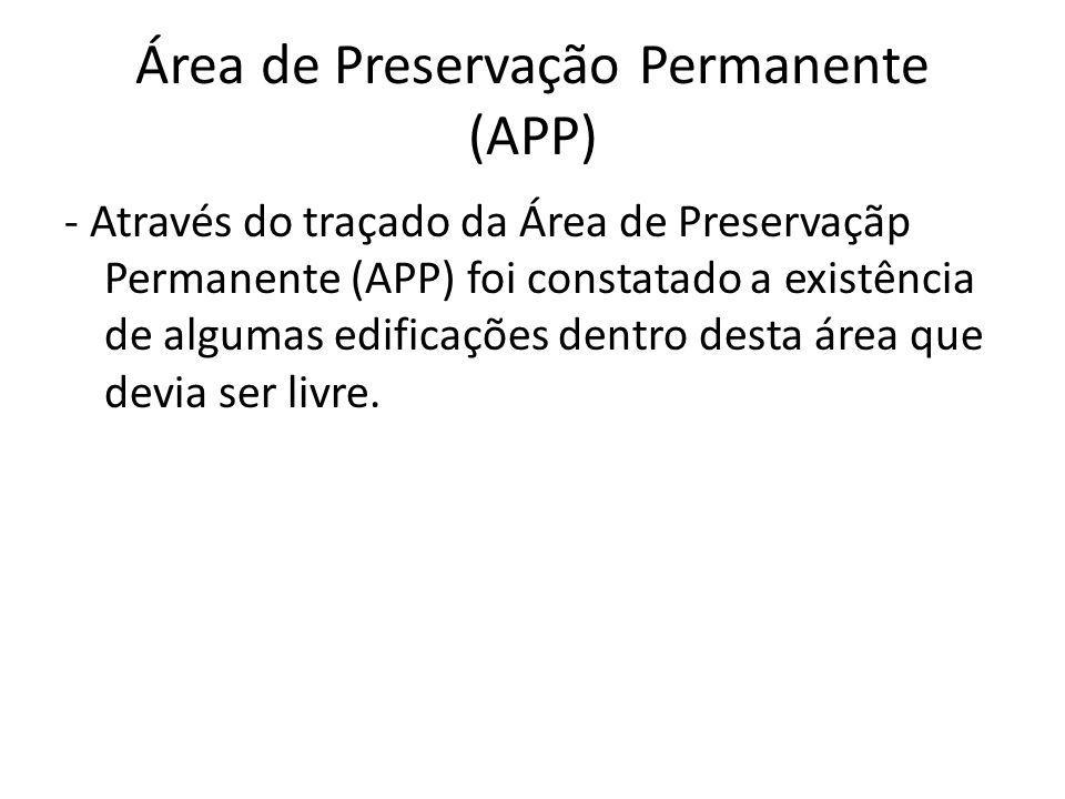 Área de Preservação Permanente (APP) - Através do traçado da Área de Preservaçãp Permanente (APP) foi constatado a existência de algumas edificações dentro desta área que devia ser livre.