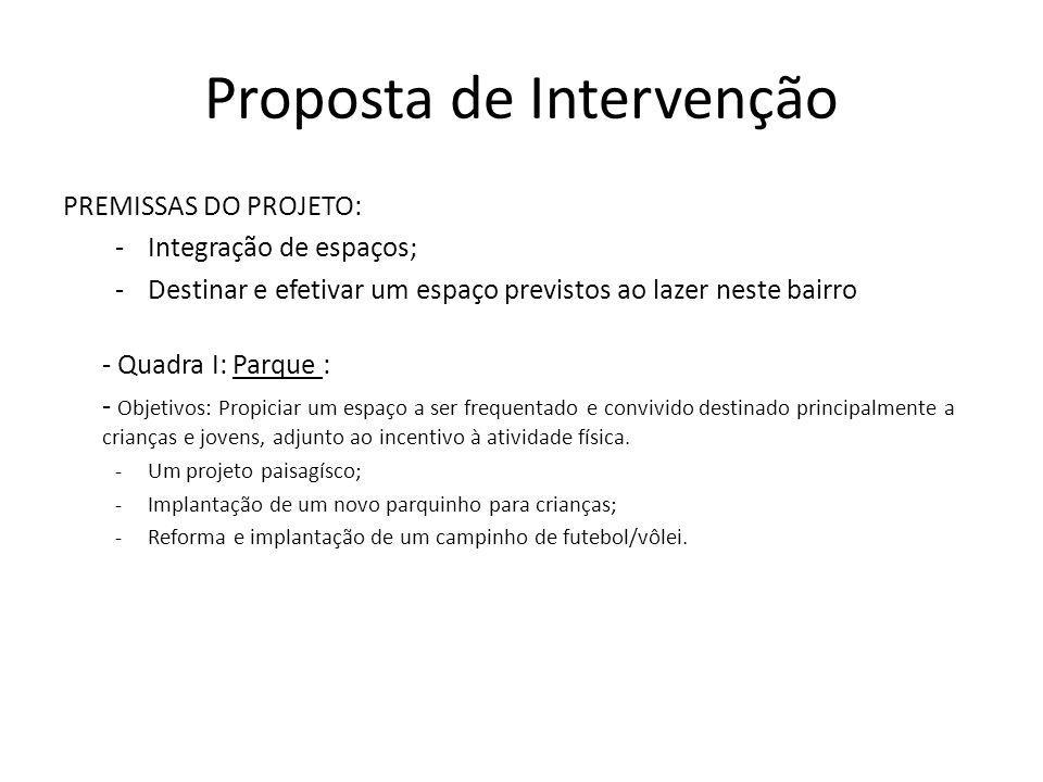 Proposta de Intervenção PREMISSAS DO PROJETO: -Integração de espaços; -Destinar e efetivar um espaço previstos ao lazer neste bairro - Quadra I: Parqu