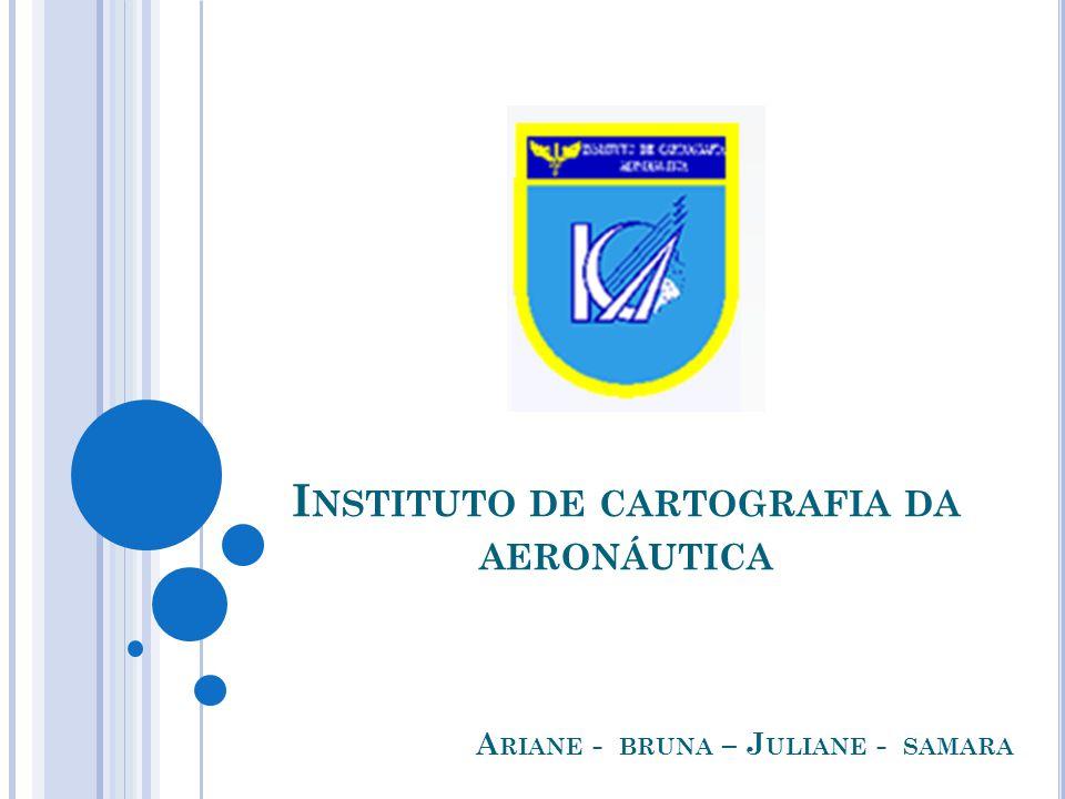 I NSTITUTO DE CARTOGRAFIA DA AERONÁUTICA A RIANE - BRUNA – J ULIANE - SAMARA