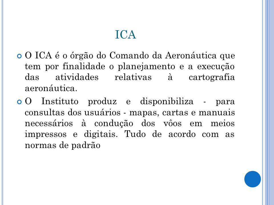 ICA O ICA é o órgão do Comando da Aeronáutica que tem por finalidade o planejamento e a execução das atividades relativas à cartografia aeronáutica. O