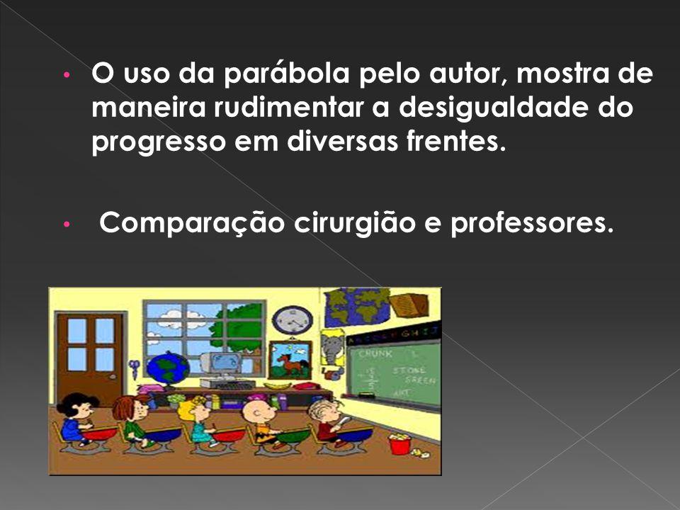 O uso da parábola pelo autor, mostra de maneira rudimentar a desigualdade do progresso em diversas frentes. Comparação cirurgião e professores.